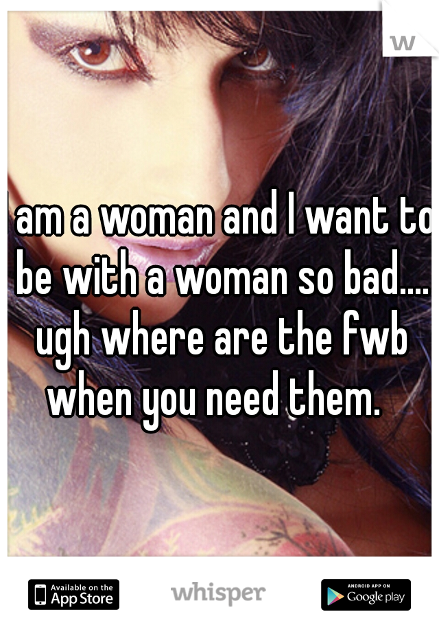 I am a woman and I want to be with a woman so bad.... ugh where are the fwb when you need them.