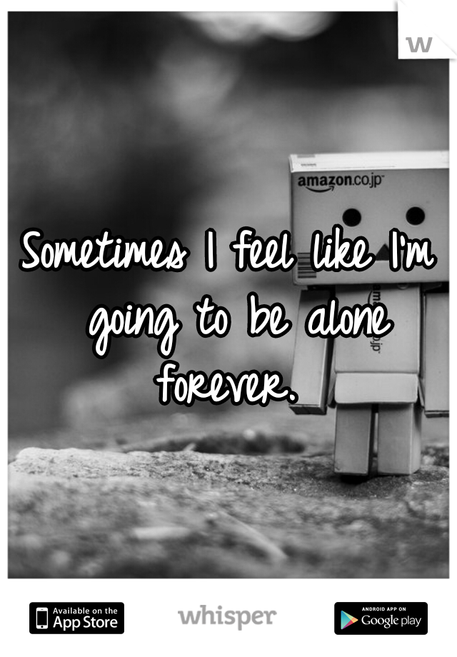 Sometimes I feel like I'm going to be alone forever.