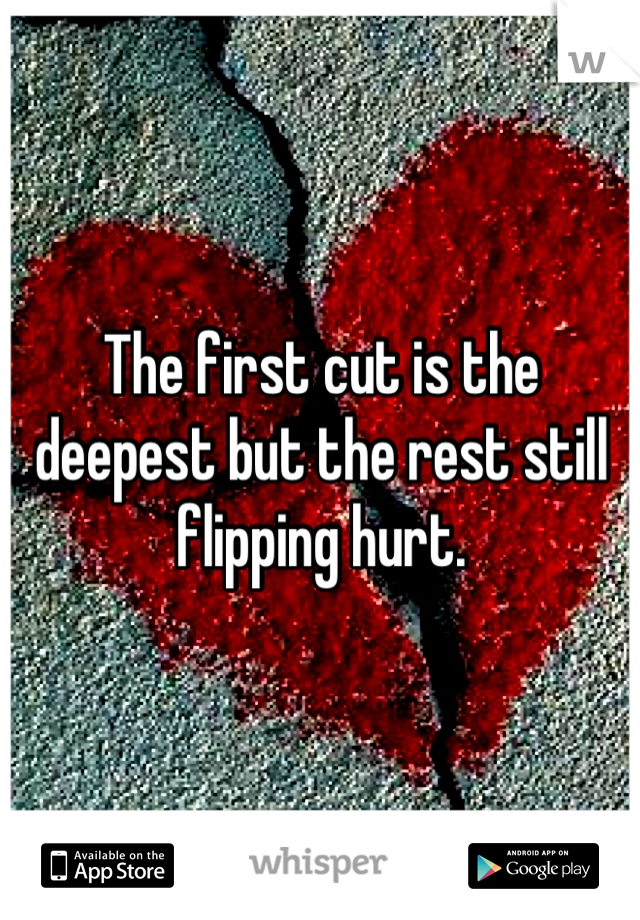 The first cut is the deepest but the rest still flipping hurt.