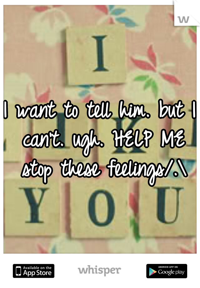 I want to tell him. but I can't. ugh. HELP ME stop these feelings/.\