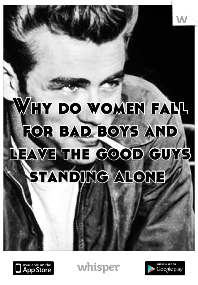 Why do women fall for bad boys and leave the good guys standing alone