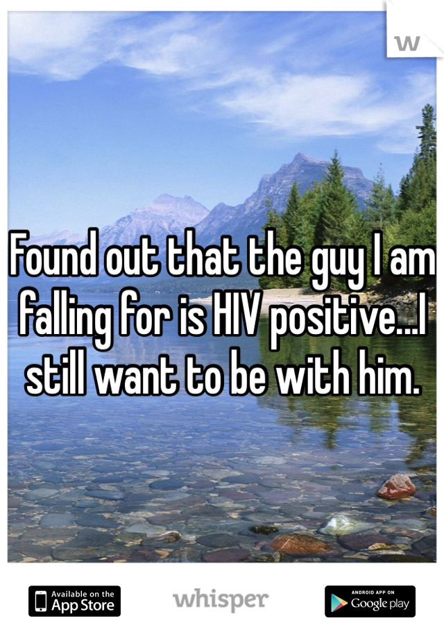 Found out that the guy I am falling for is HIV positive...I still want to be with him.