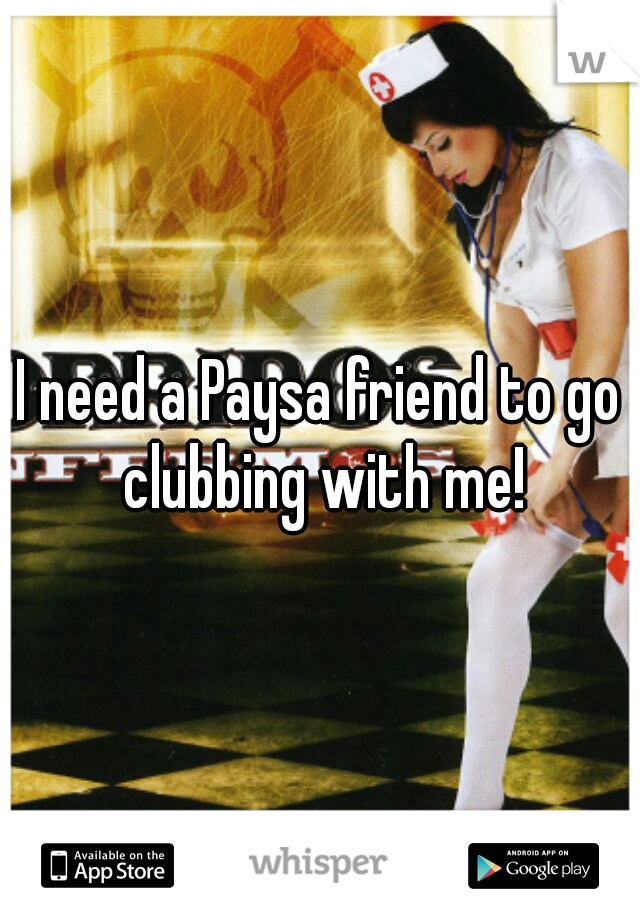 I need a Paysa friend to go clubbing with me!