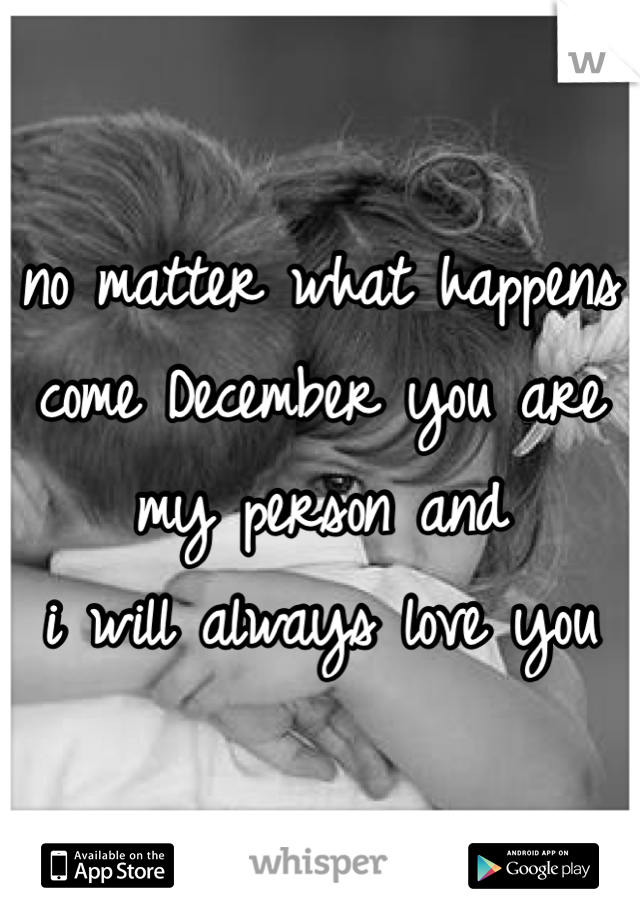 no matter what happens come December you are my person and  i will always love you