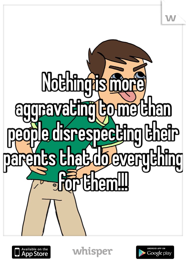 Nothing is more aggravating to me than people disrespecting their parents that do everything for them!!!