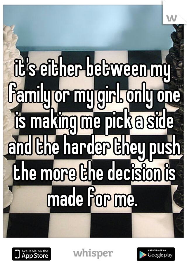 it's either between my family or my girl. only one is making me pick a side and the harder they push the more the decision is made for me.