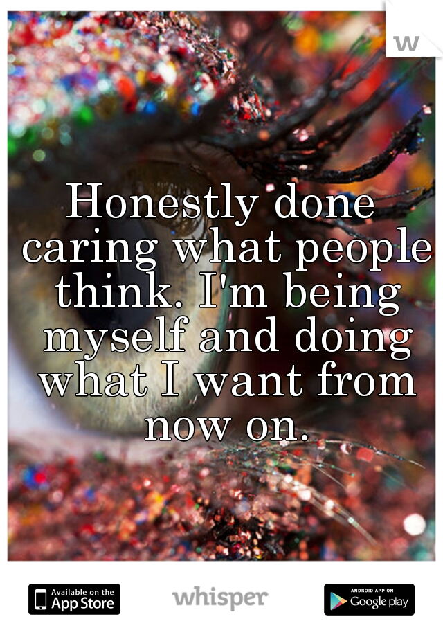 Honestly done caring what people think. I'm being myself and doing what I want from now on.
