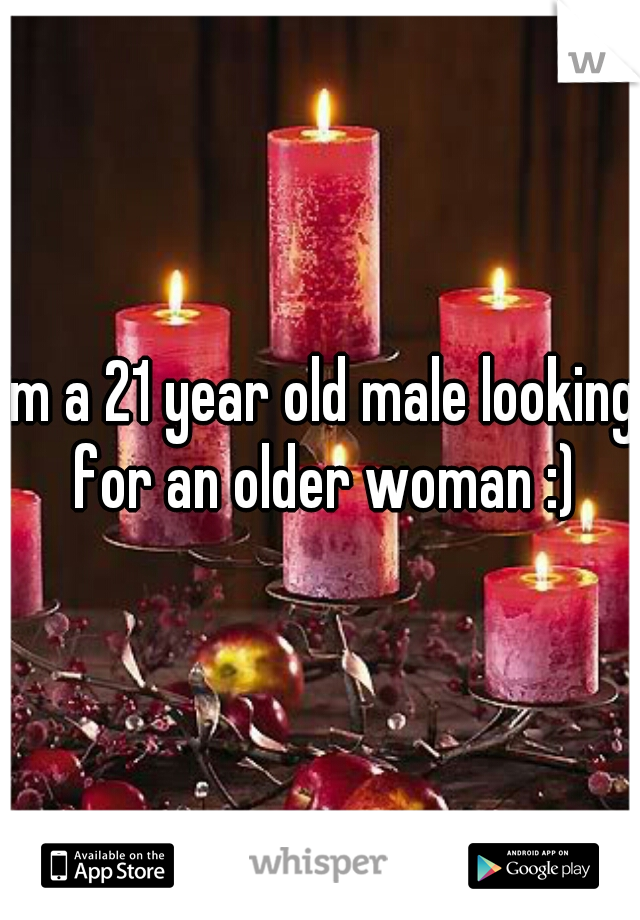 im a 21 year old male looking for an older woman :)
