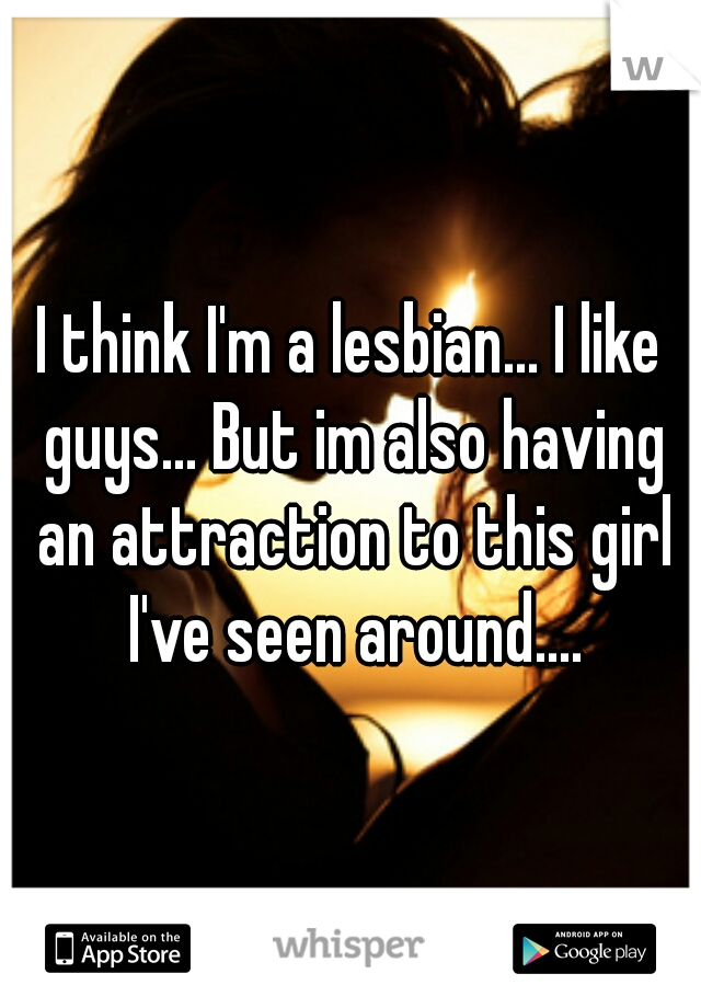 I think I'm a lesbian... I like guys... But im also having an attraction to this girl I've seen around....