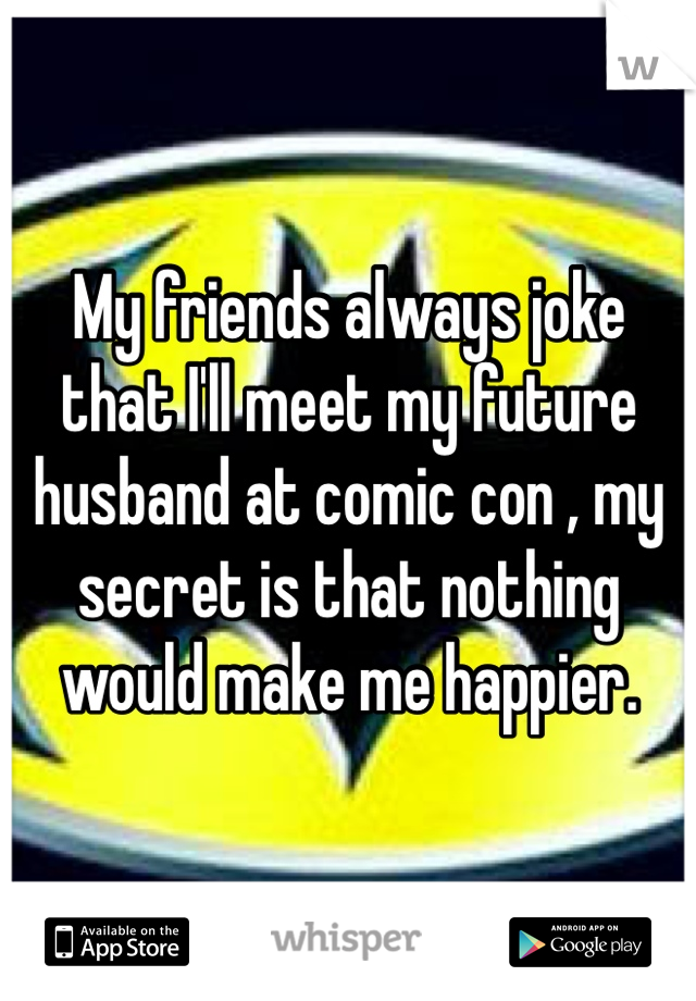 My friends always joke that I'll meet my future husband at comic con , my secret is that nothing would make me happier.