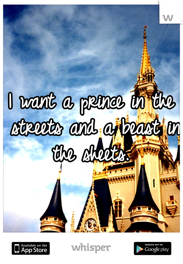 I want a prince in the streets and a beast in the sheets.