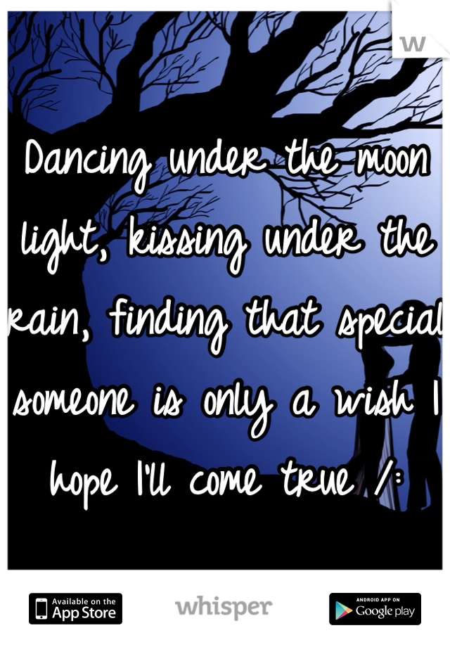 Dancing under the moon light, kissing under the rain, finding that special someone is only a wish I hope I'll come true /: