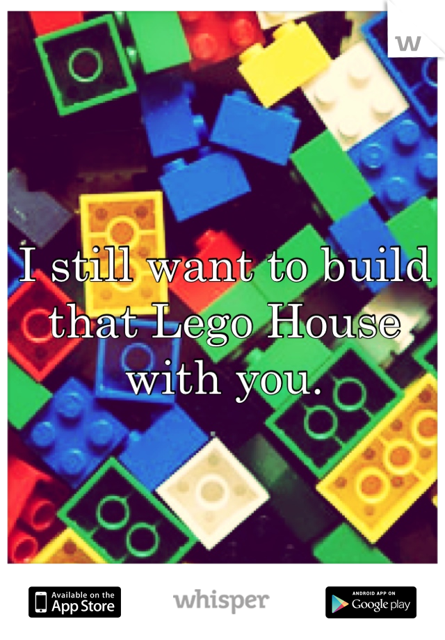 I still want to build that Lego House with you.