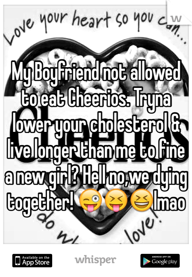 My Boyfriend not allowed to eat Cheerios. Tryna lower your cholesterol & live longer than me to fine a new girl? Hell no,we dying together! 😜😝😆lmao