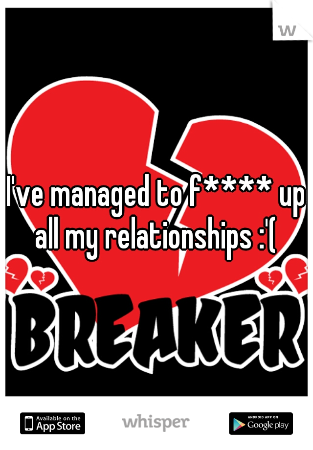 I've managed to f**** up all my relationships :'(