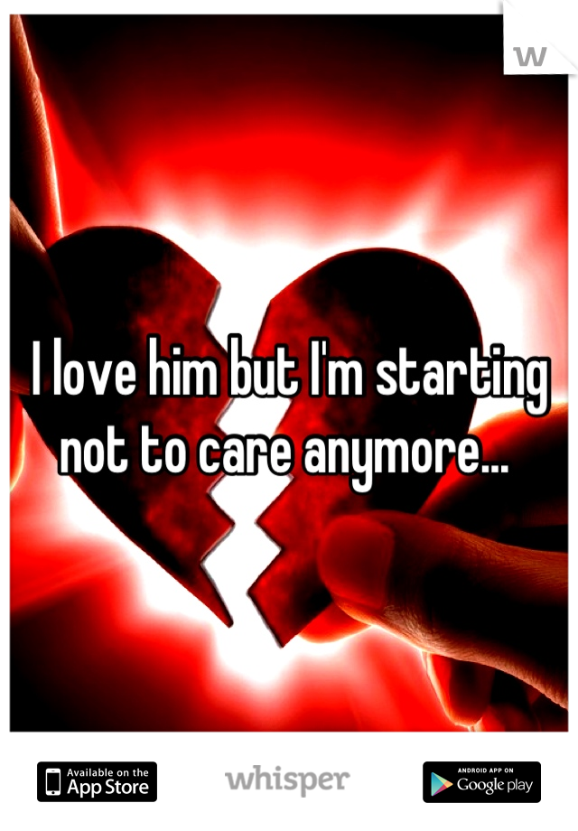 I love him but I'm starting not to care anymore...