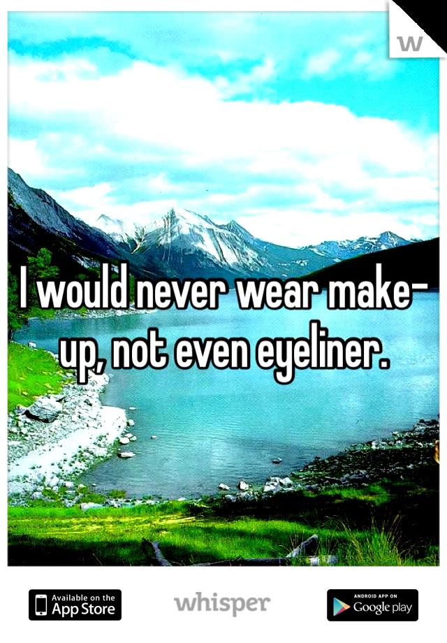 I would never wear make-up, not even eyeliner.