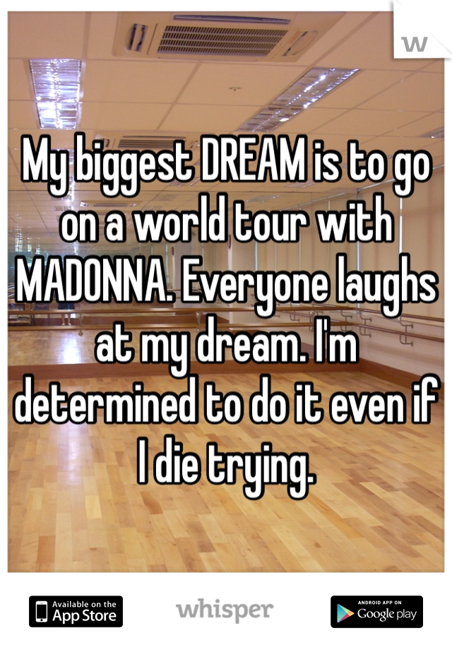 My biggest DREAM is to go on a world tour with MADONNA. Everyone laughs at my dream. I'm determined to do it even if I die trying.