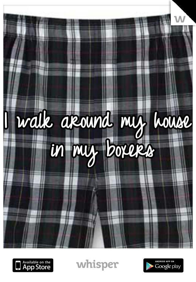I walk around my house in my boxers