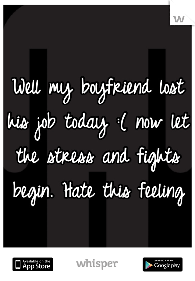 Well my boyfriend lost his job today :( now let the stress and fights begin. Hate this feeling