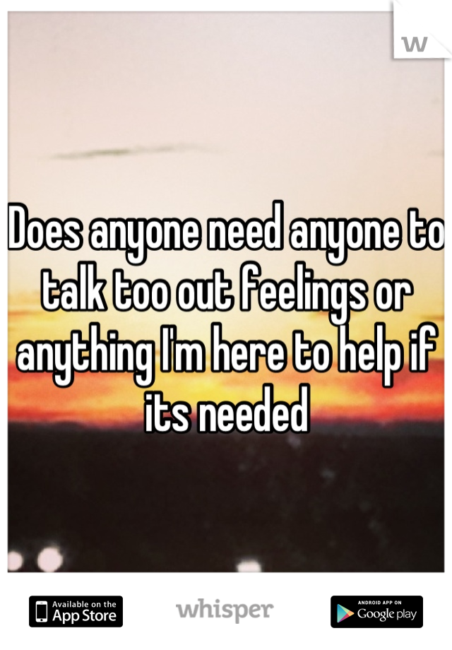 Does anyone need anyone to talk too out feelings or anything I'm here to help if its needed