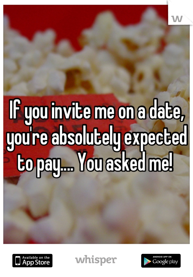 If you invite me on a date, you're absolutely expected to pay.... You asked me!