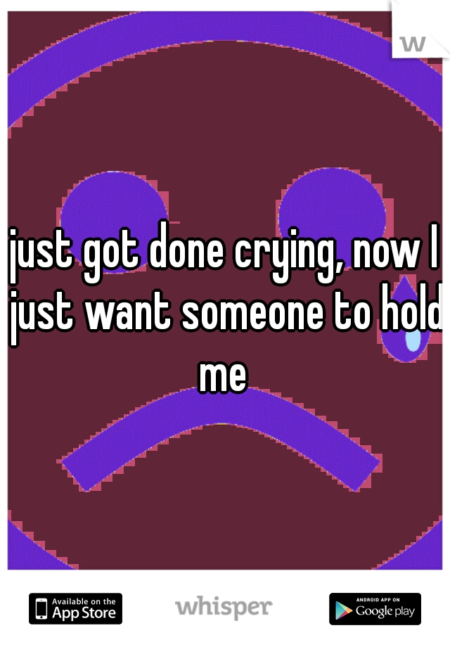 just got done crying, now I just want someone to hold me