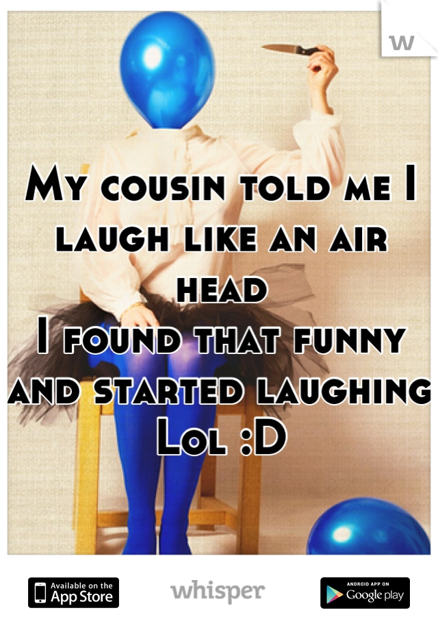 My cousin told me I laugh like an air head  I found that funny and started laughing  Lol :D