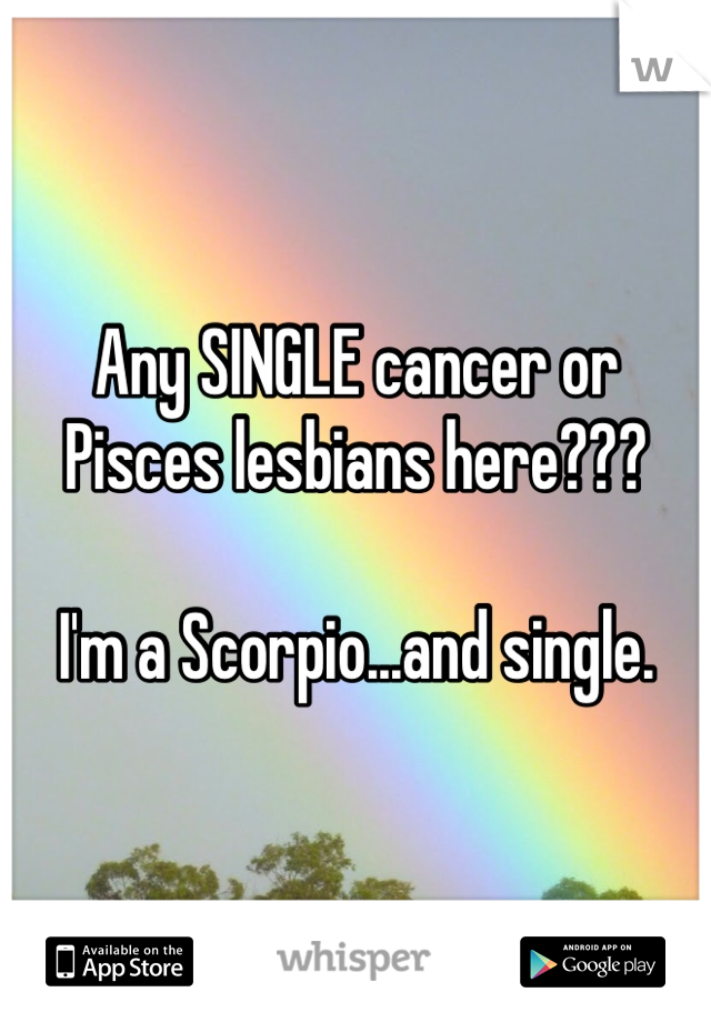 Any SINGLE cancer or Pisces lesbians here???   I'm a Scorpio...and single.