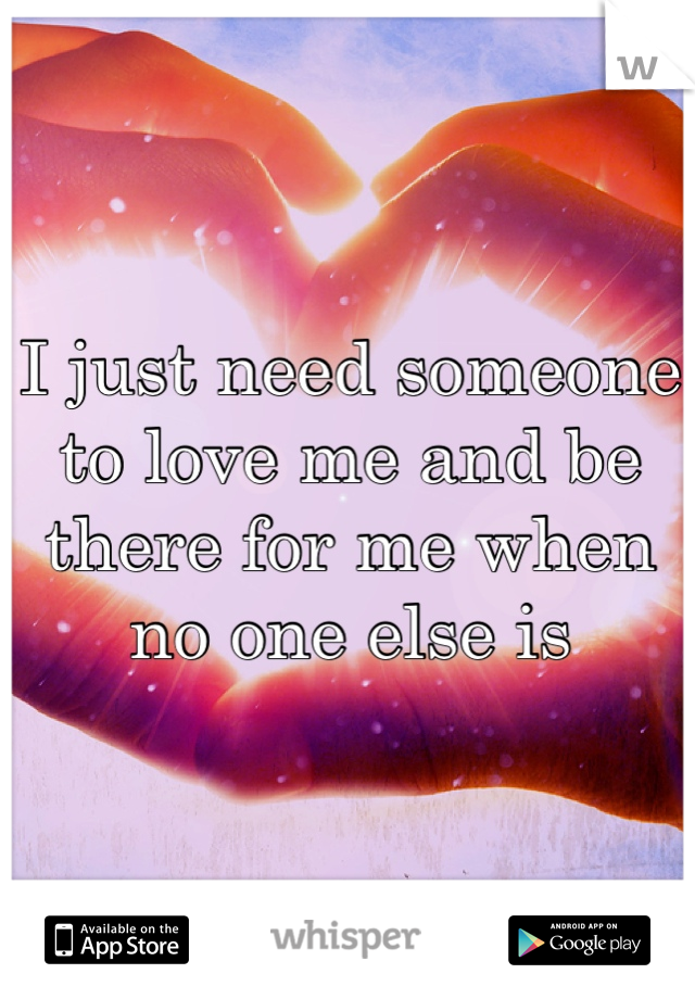 I just need someone to love me and be there for me when no one else is