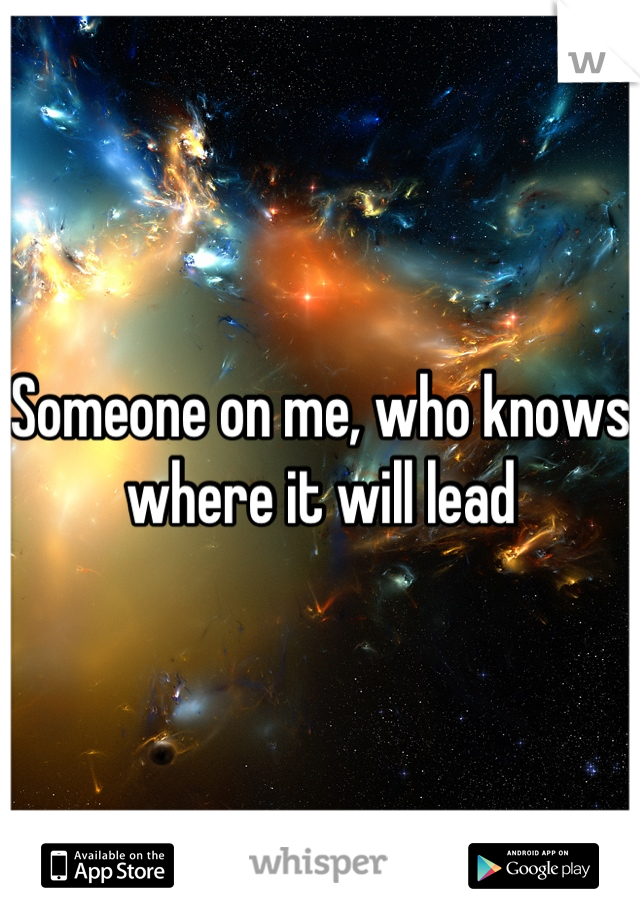 Someone on me, who knows where it will lead