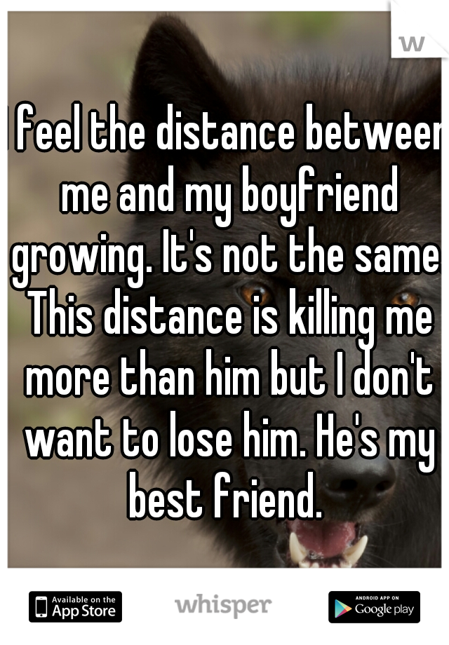 I feel the distance between me and my boyfriend growing. It's not the same. This distance is killing me more than him but I don't want to lose him. He's my best friend.