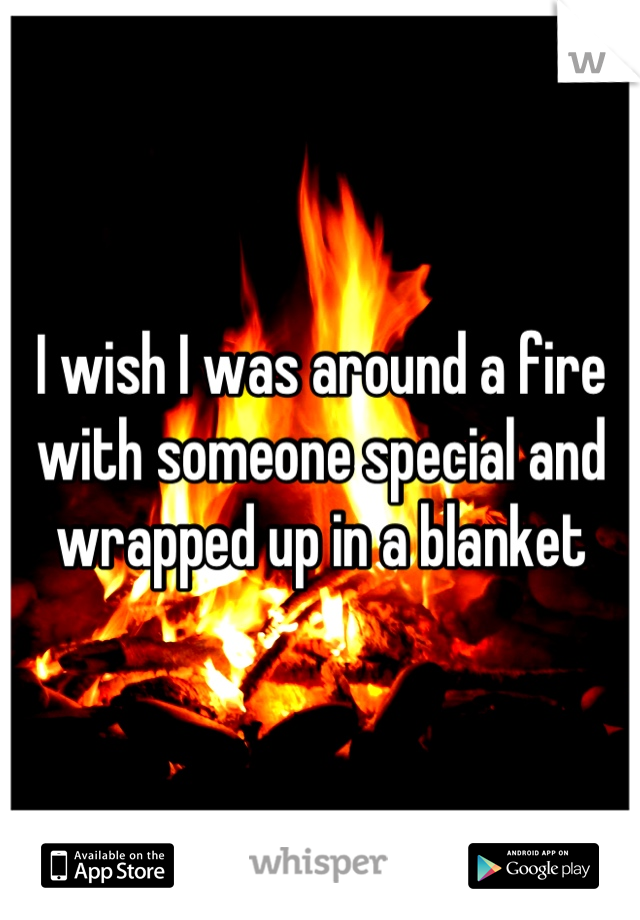I wish I was around a fire with someone special and wrapped up in a blanket