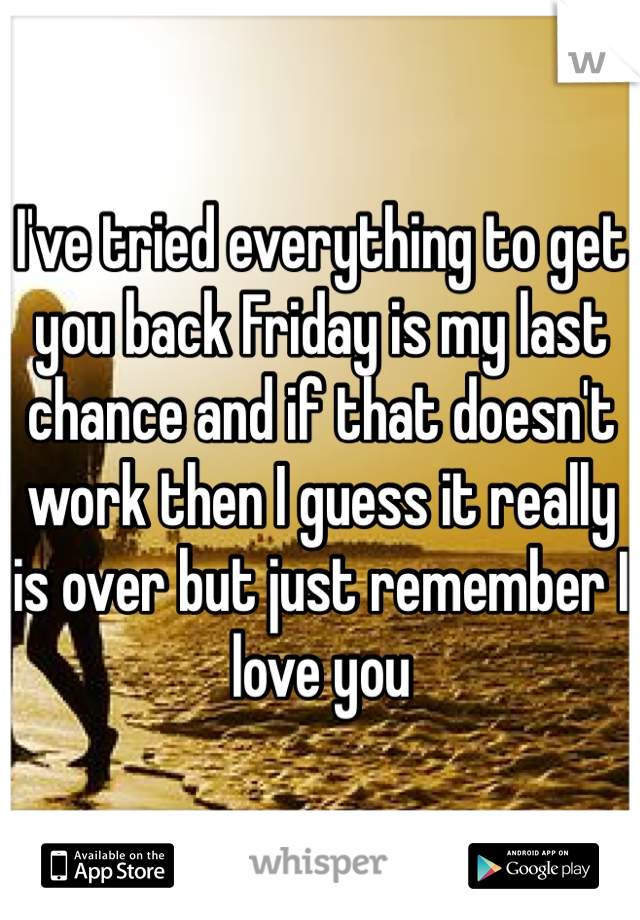 I've tried everything to get you back Friday is my last chance and if that doesn't work then I guess it really is over but just remember I love you
