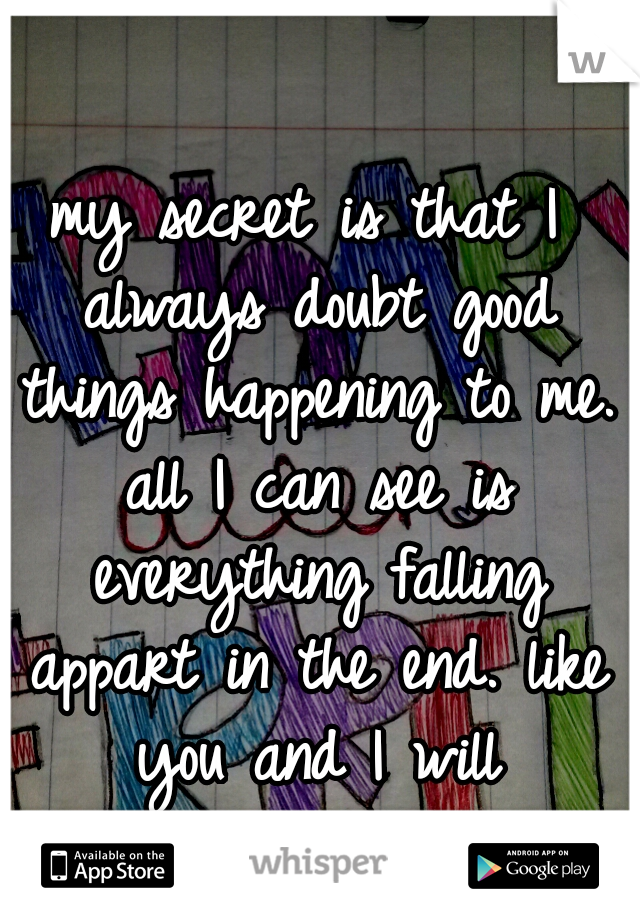 my secret is that I always doubt good things happening to me. all I can see is everything falling appart in the end. like you and I will