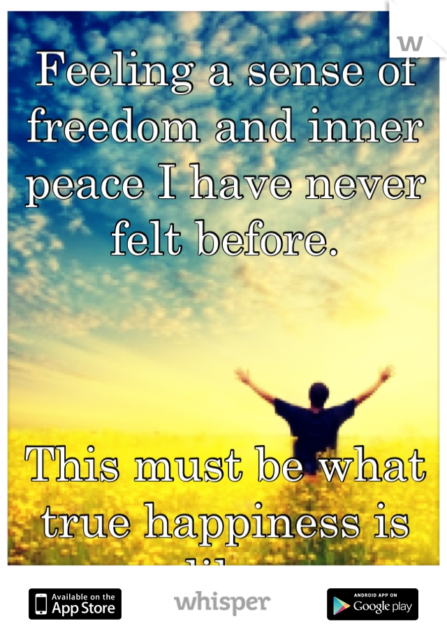 Feeling a sense of freedom and inner peace I have never felt before.    This must be what true happiness is like