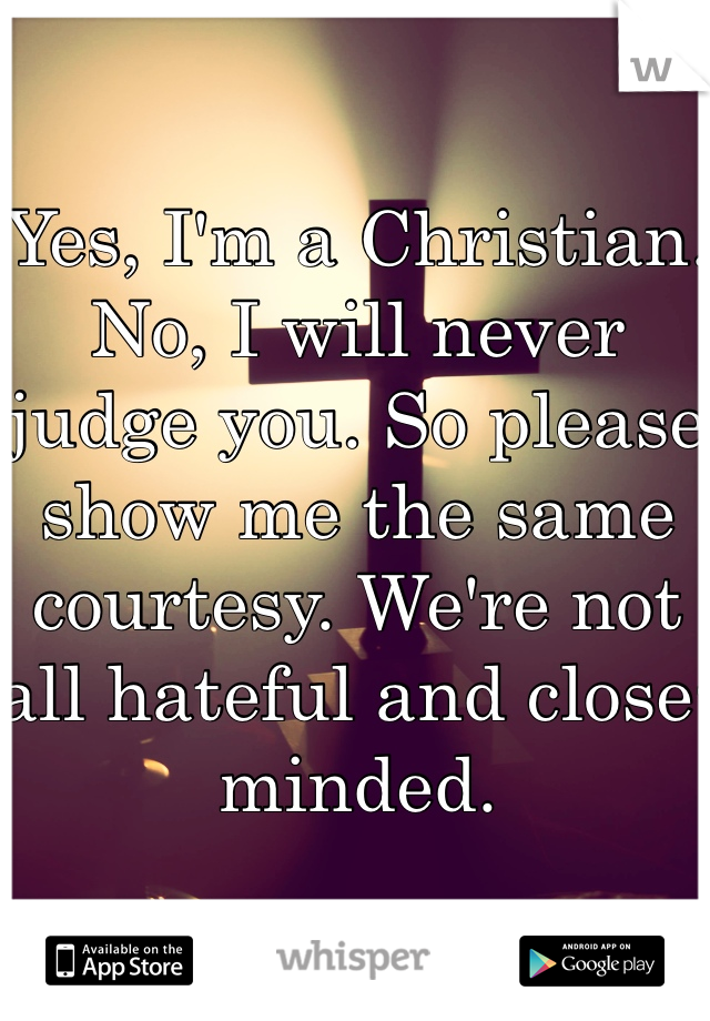 Yes, I'm a Christian. No, I will never judge you. So please show me the same courtesy. We're not all hateful and close-minded.
