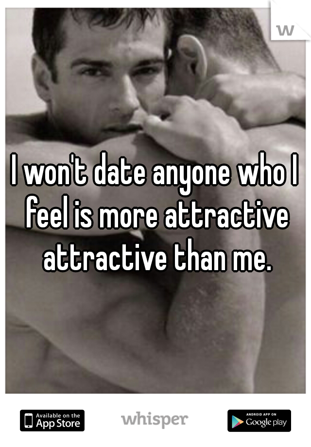 I won't date anyone who I feel is more attractive attractive than me.