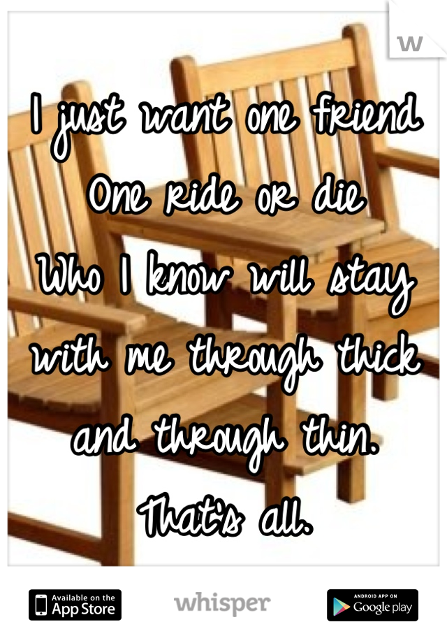 I just want one friend One ride or die Who I know will stay with me through thick and through thin. That's all.
