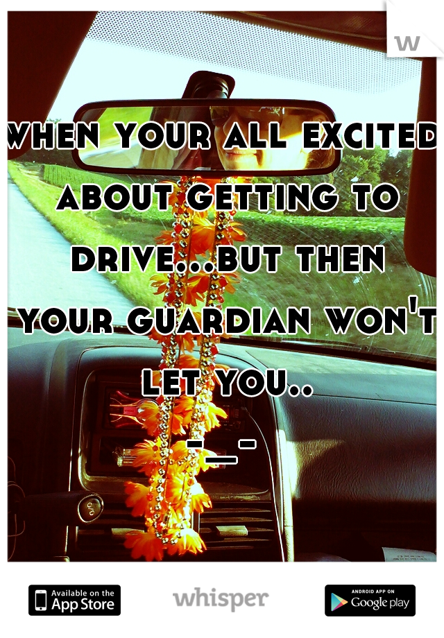 when your all excited about getting to drive...but then your guardian won't let you.. -_-