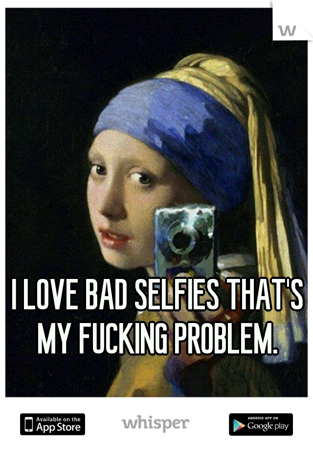 I LOVE BAD SELFIES THAT'S MY FUCKING PROBLEM.