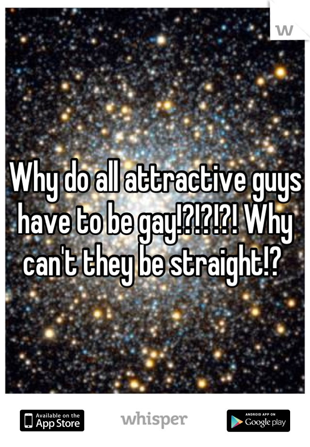 Why do all attractive guys have to be gay!?!?!?! Why can't they be straight!?