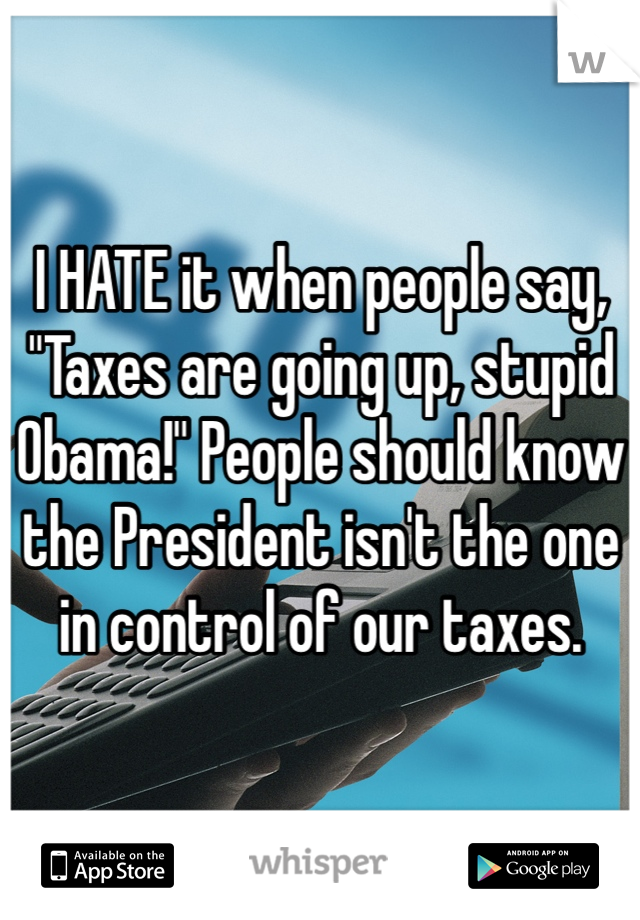 "I HATE it when people say, ""Taxes are going up, stupid Obama!"" People should know the President isn't the one in control of our taxes."