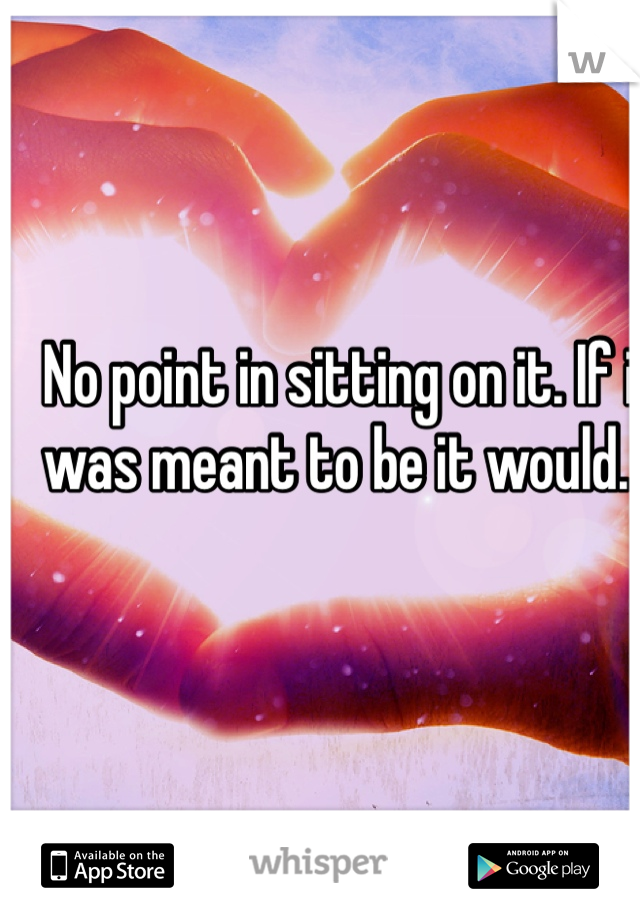 No point in sitting on it. If it was meant to be it would. ..