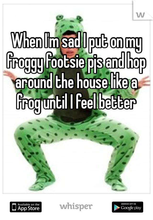 When I'm sad I put on my froggy footsie pjs and hop around the house like a frog until I feel better