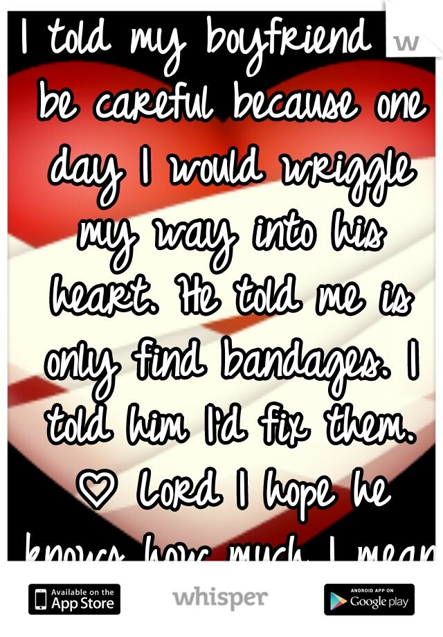 I told my boyfriend to be careful because one day I would wriggle my way into his heart. He told me is only find bandages. I told him I'd fix them. ♡ Lord I hope he knows how much I mean it.