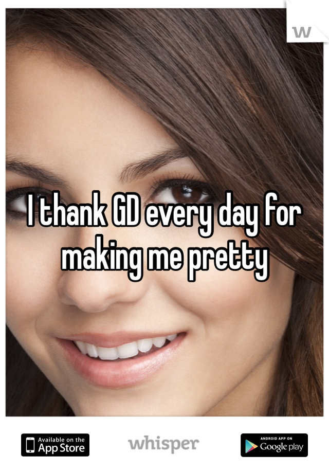 I thank GD every day for making me pretty
