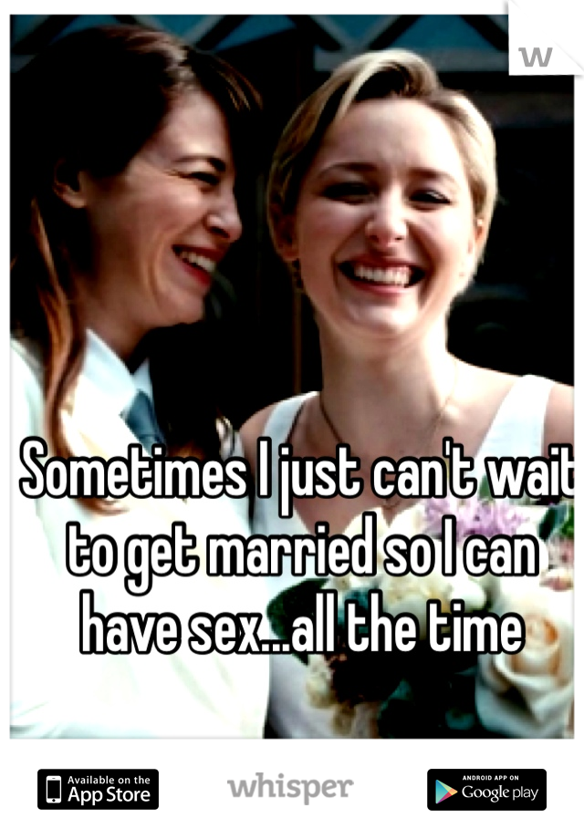 Sometimes I just can't wait to get married so I can have sex...all the time
