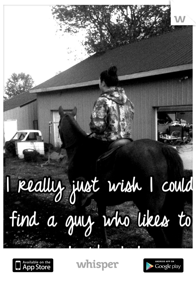 I really just wish I could find a guy who likes to ride like I do.