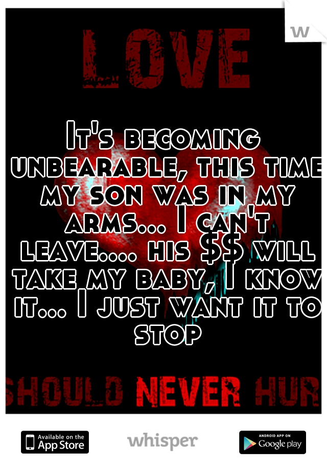 It's becoming unbearable, this time my son was in my arms... I can't leave.... his $$ will take my baby, I know it... I just want it to stop